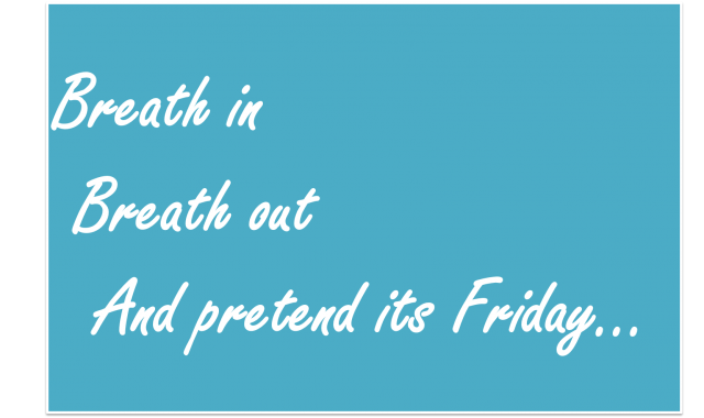 Breath in Breath out And pretend its Friday…