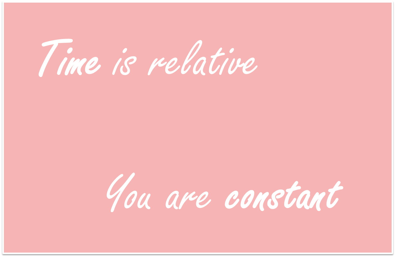 Time is relative You are constant
