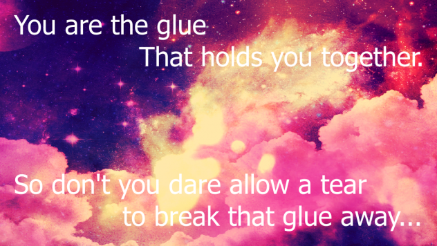 You are the glue that holds you together